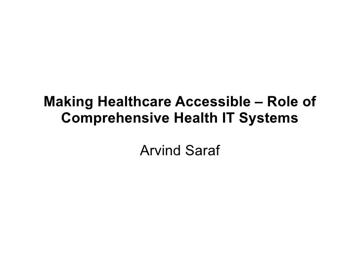 Making Healthcare Accessible – Role of  Comprehensive Health IT Systems             Arvind Saraf
