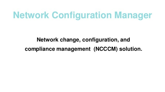 Network Configuration Manager Network change, configuration, and compliance management (NCCCM) solution.