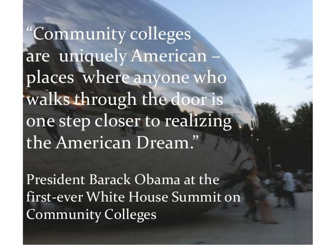 """""""Community collegesare uniquely American –places where anyone whowalks through the door isone step closer to realizingthe ..."""