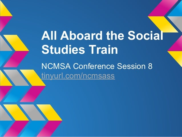 All Aboard the SocialStudies TrainNCMSA Conference Session 8tinyurl.com/ncmsass