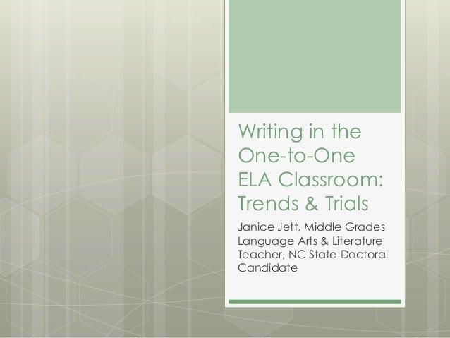 Writing in theOne-to-OneELA Classroom:Trends & TrialsJanice Jett, Middle GradesLanguage Arts & LiteratureTeacher, NC State...