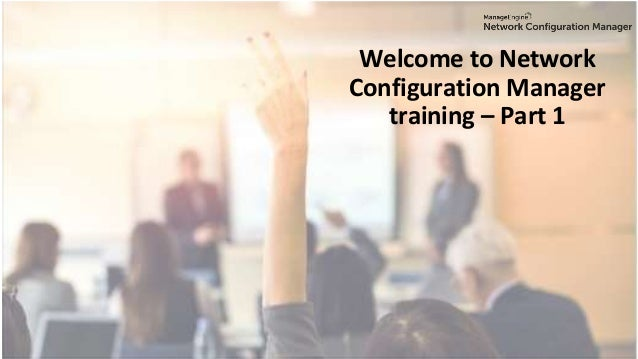Welcome to Network Configuration Manager training – Part 1