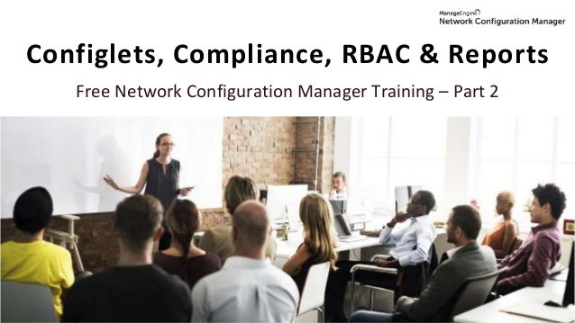 Configlets, Compliance, RBAC & Reports Free Network Configuration Manager Training – Part 2