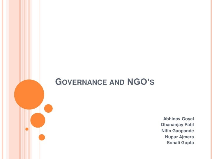 Governance and NGO's<br />Abhinav Goyal<br />Dhananjay Patil<br />Nitin Gaopande<br />Nupur Ajmera<br />Sonali Gupta<br />