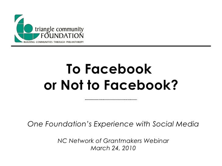 To Facebook  or Not to Facebook? One Foundation's Experience with Social Media NC Network of Grantmakers Webinar March 24,...