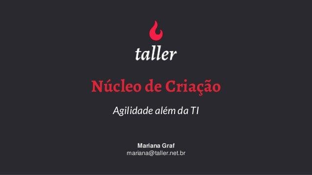 Núcleo de Criação Agilidade além da TI Mariana Graf mariana@taller.net.br