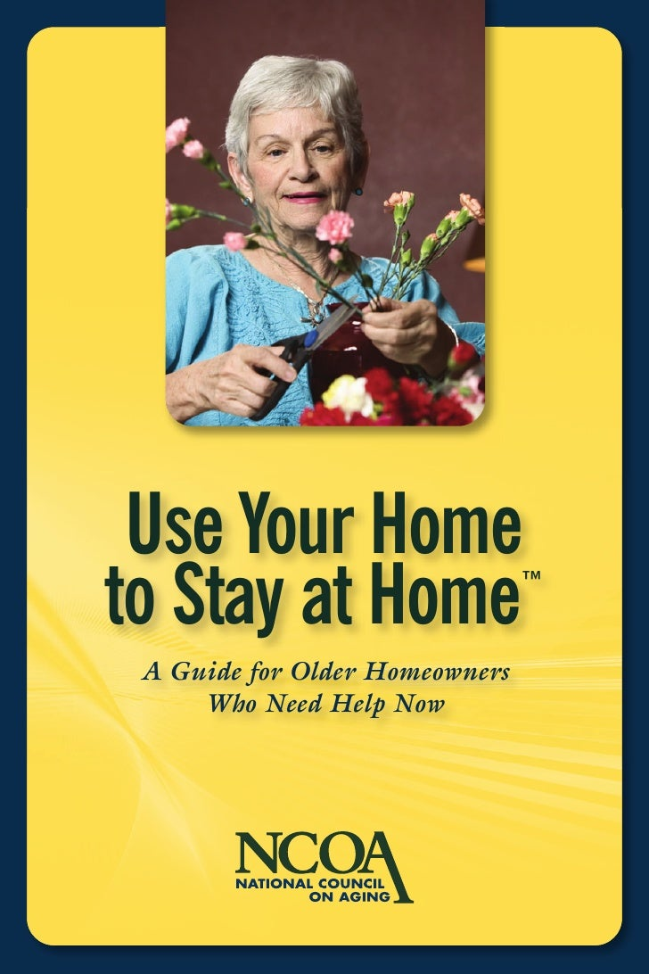 Use Your Home to Stay at Home                 ™   A Guide for Older Homeowners      Who Need Help Now