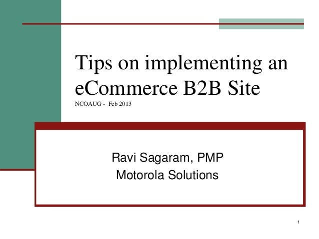 1 Tips on implementing an eCommerce B2B Site NCOAUG - Feb 2013 Ravi Sagaram, PMP Motorola Solutions