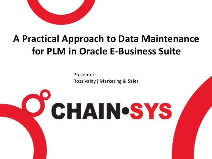 A Practical Approach to Data Maintenance    for PLM in Oracle E-Business Suite            Presenter:            Ross Vaidy...