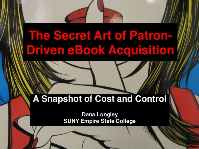 The Secret Art of Patron- Driven eBook Acquisition A Snapshot of Cost and Control Dana Longley SUNY Empire State College