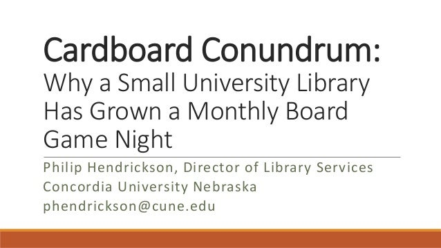 Cardboard Conundrum: Why a Small University Library Has Grown a Monthly Board Game Night Philip Hendrickson, Director of L...