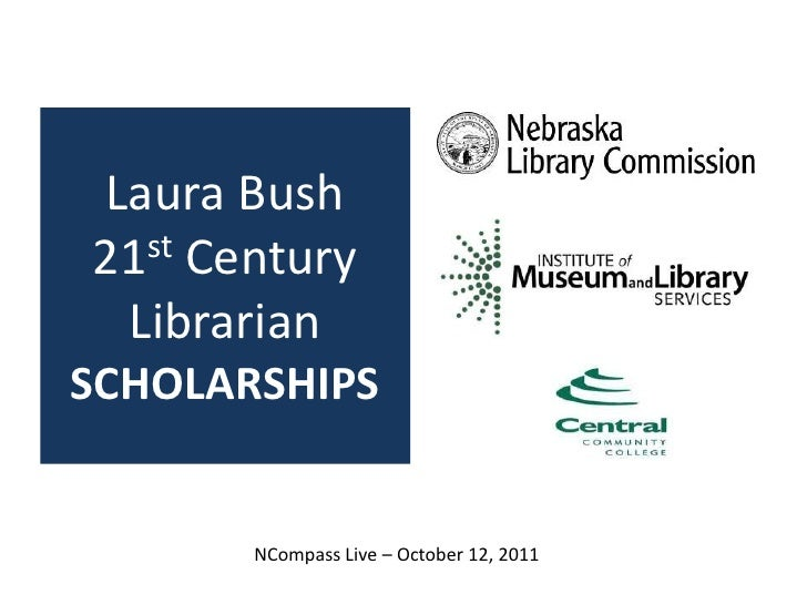 Laura Bush21st Century LibrarianSCHOLARSHIPS<br />NCompass Live – October 12, 2011<br />