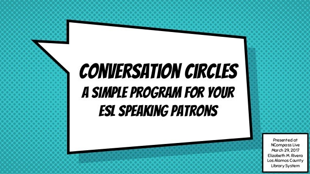 Conversation Circles A simple program for your ESL speaking patrons Presented at NCompass Live March 29, 2017 Elizabeth M....