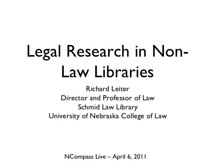 Legal Research in Non-Law Libraries <ul><li>Richard Leiter </li></ul><ul><li>Director and Professor of Law </li></ul><ul><...