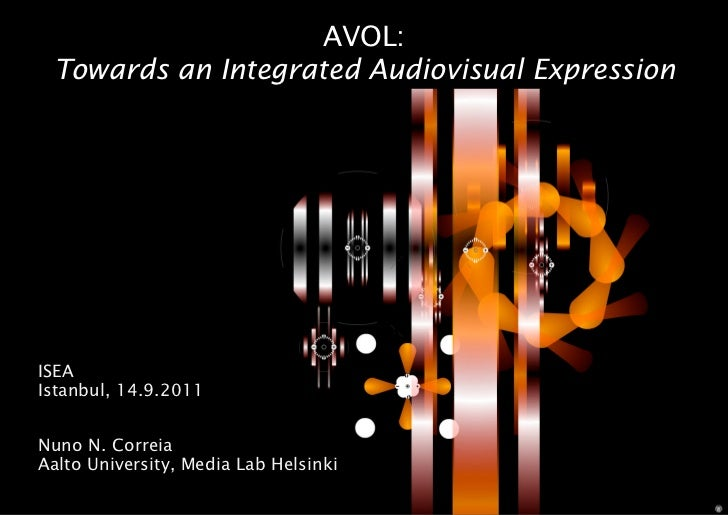 AVOL: Towards an Integrated Audiovisual ExpressionISEAIstanbul, 14.9.2011Nuno N. CorreiaAalto University, Media Lab Helsinki