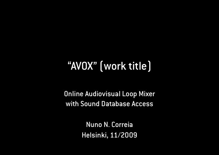 """AVOX"" (work title)  Online Audiovisual Loop Mixer with Sound Database Access        Nuno N. Correia      Helsinki, 11/2009"