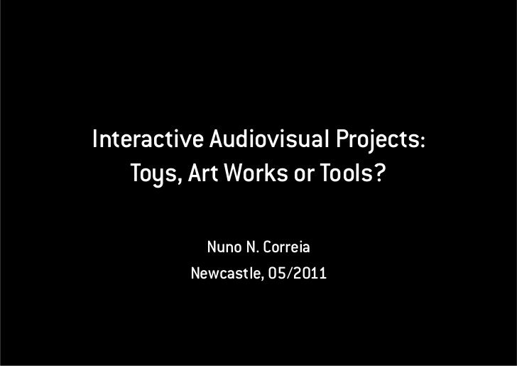 Interactive Audiovisual Projects:    Toys, Art Works or Tools?           Nuno N. Correia         Newcastle, 05/2011