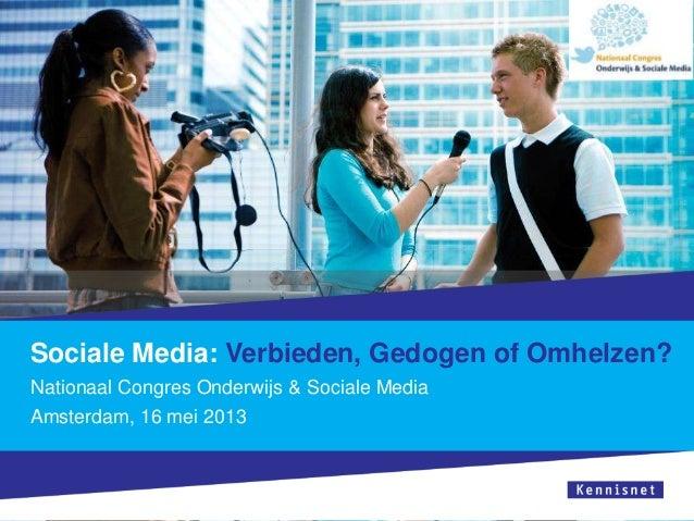 Sociale Media: Verbieden, Gedogen of Omhelzen?Nationaal Congres Onderwijs & Sociale MediaAmsterdam, 16 mei 2013
