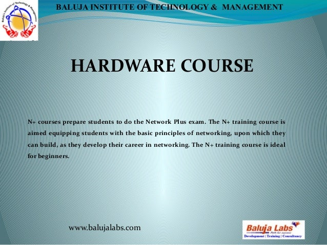 HARDWARE COURSE www.balujalabs.com BALUJA INSTITUTE OF TECHNOLOGY & MANAGEMENT N+ courses prepare students to do the Netwo...