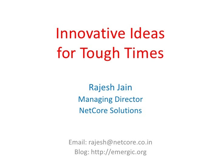 Innovative Ideas for Tough Times        Rajesh Jain     Managing Director     NetCore Solutions    Email: rajesh@netcore.c...