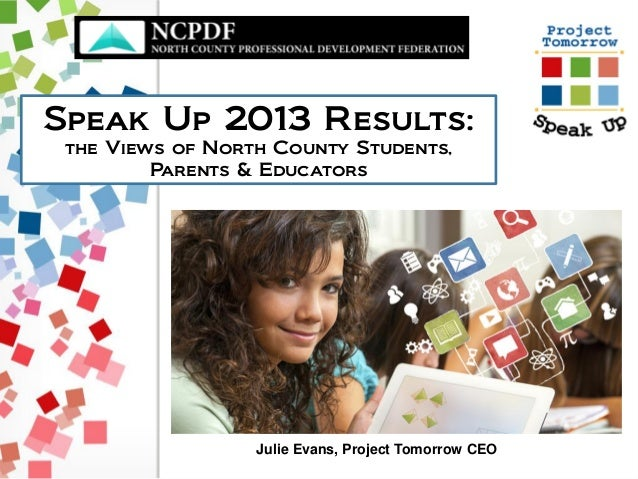 Speak Up 2013 Results: the Views of North County Students, Parents & Educators Julie Evans, Project Tomorrow CEO