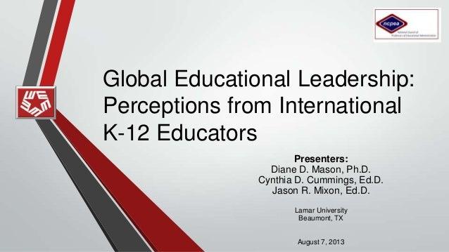 Global Educational Leadership: Perceptions from International K-12 Educators Presenters: Diane D. Mason, Ph.D. Cynthia D. ...