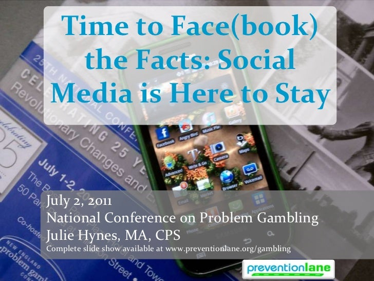 Time to Face(book) the Facts: Social Media is Here to Stay<br />July 2, 2011<br />National Conference on Problem Gambling<...