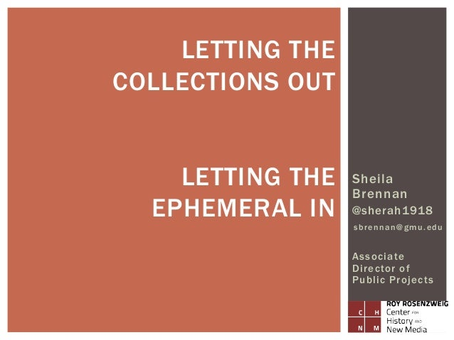 Sheila Brennan @sherah1918 sbrennan@gmu.edu Associate Director of Public Projects LETTING THE COLLECTIONS OUT LETTING THE ...