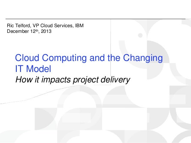 Ric Telford, VP Cloud Services, IBM December 12th, 2013  Cloud Computing and the Changing IT Model How it impacts project ...