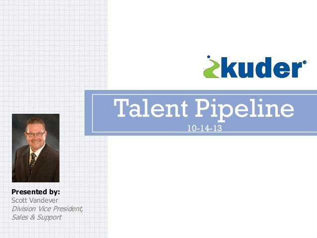Talent Pipeline 10-14-13  Presented by: Scott Vandever  Division Vice President, Sales & Support