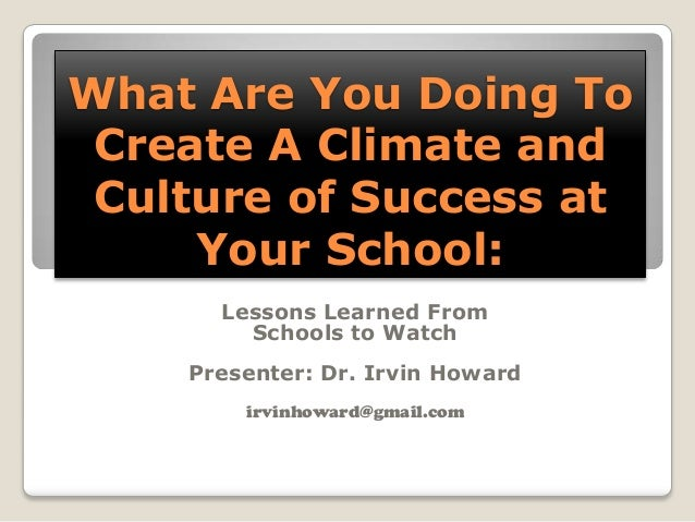 What Are You Doing To Create A Climate and Culture of Success at     Your School:      Lessons Learned From        Schools...