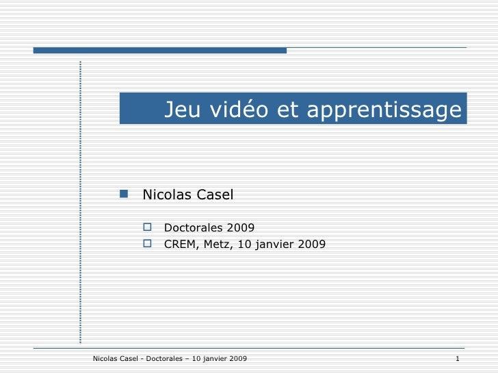 Jeu vidéo et apprentissage <ul><ul><li>Nicolas Casel </li></ul></ul><ul><ul><ul><li>Doctorales 2009 </li></ul></ul></ul><u...