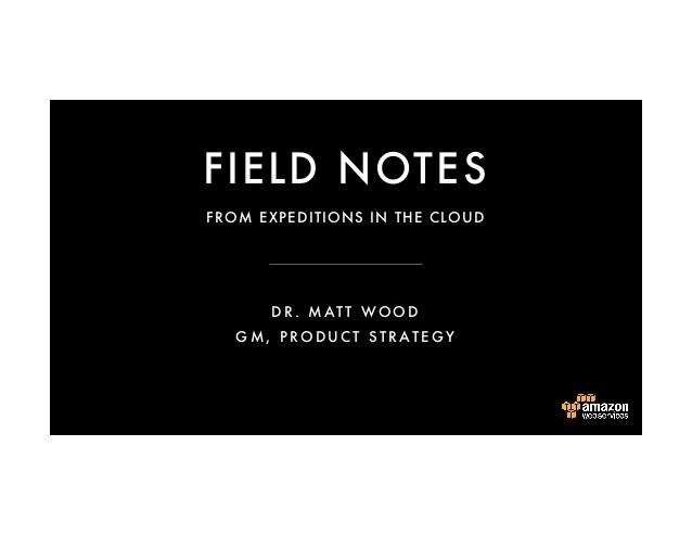 FIELD NOTES DR. MATT WOOD GM, PRODUCT S TRATEGY FROM EXPEDITIONS IN THE CLOUD