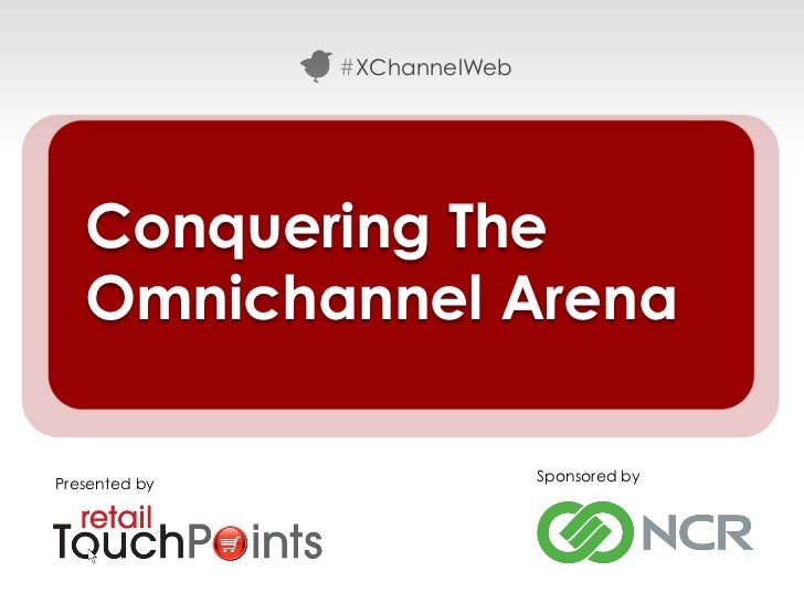 #XChannelWeb   Conquering The   Omnichannel ArenaPresented by                  Sponsored by                               ...