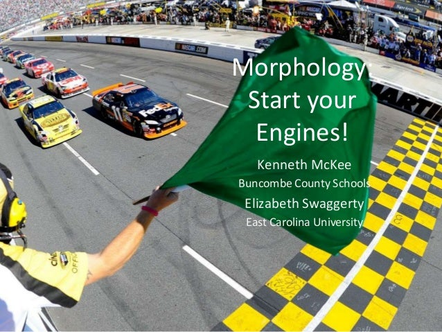 Morphology: Start your Engines! Kenneth McKee Buncombe County Schools Elizabeth Swaggerty East Carolina University