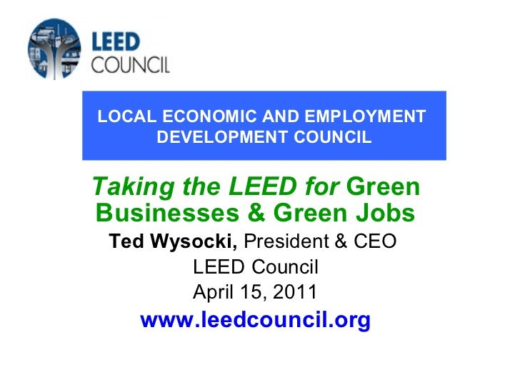 Taking the LEED for   Green Businesses & Green Jobs Ted Wysocki,  President & CEO  LEED Council April 15, 2011 www.leedcou...