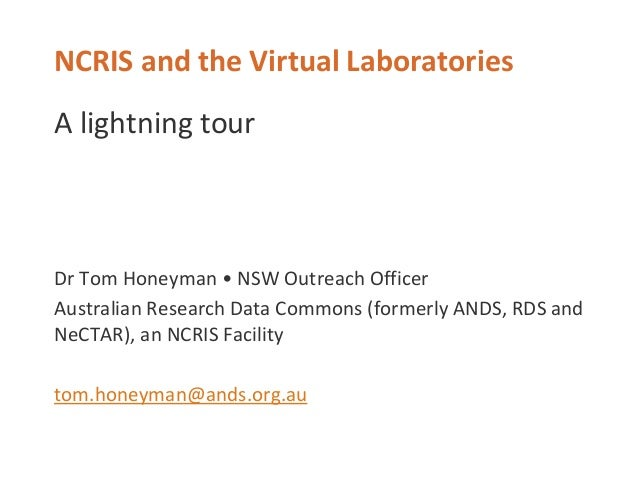 NCRIS and the Virtual Laboratories A lightning tour Dr Tom Honeyman • NSW Outreach Officer Australian Research Data Common...