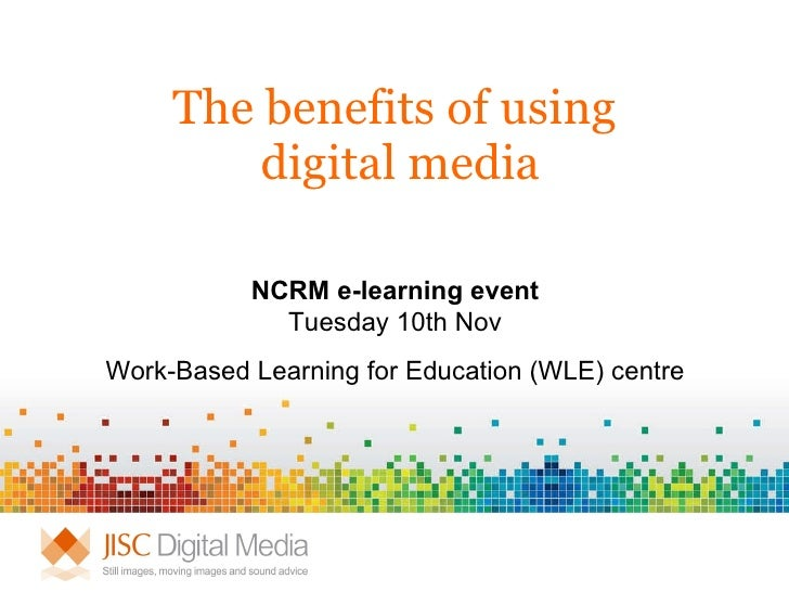 The benefits of using  digital media NCRM e-learning event Tuesday 10th Nov Work-Based Learning for Education (WLE) centre