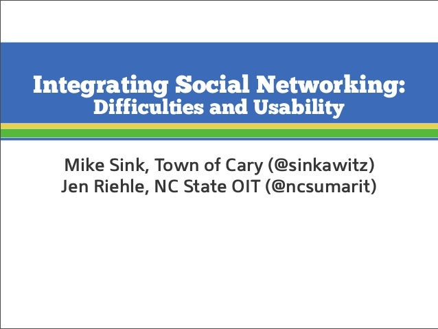 Integrating Social Networking: Difficulties and Usability Mike Sink, Town of Cary (@sinkawitz) Jen Riehle, NC State OIT (@...