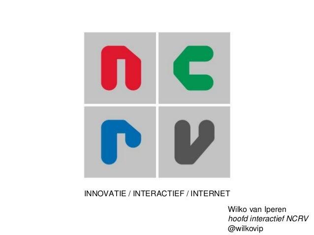 INNOVATIE / INTERACTIEF / INTERNET Wilko van Iperen hoofd interactief NCRV @wilkovip