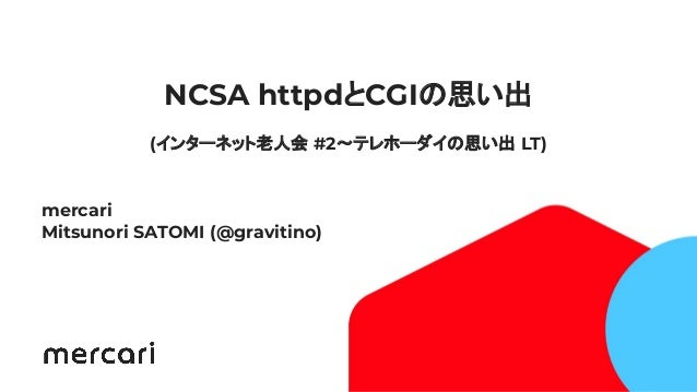 1 NCSA httpdとCGIの思い出 (インターネット老人会 #2〜テレホーダイの思い出 LT) mercari Mitsunori SATOMI (@gravitino)