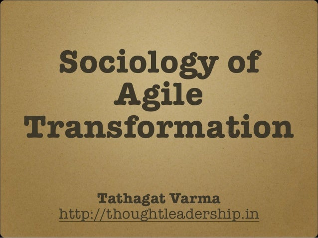Sociology of Agile Transformation Tathagat Varma http://thoughtleadership.in
