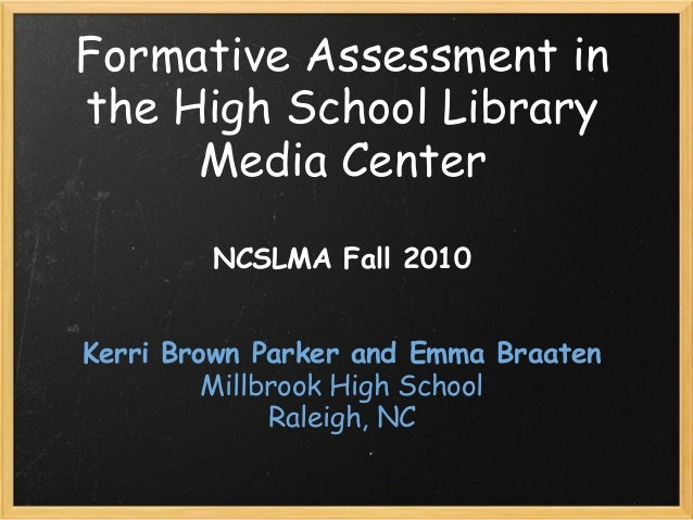 Formative Assessment in the High School Library Media Center NCSLMA Fall 2010   Kerri Brown Parker and Emma Braaten Mill...