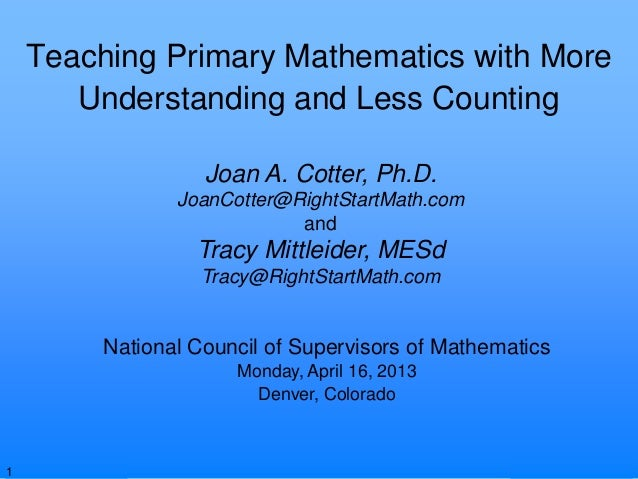 © Joan A. Cotter, Ph.D., 2013Teaching Primary Mathematics with MoreUnderstanding and Less CountingNational Council of Supe...