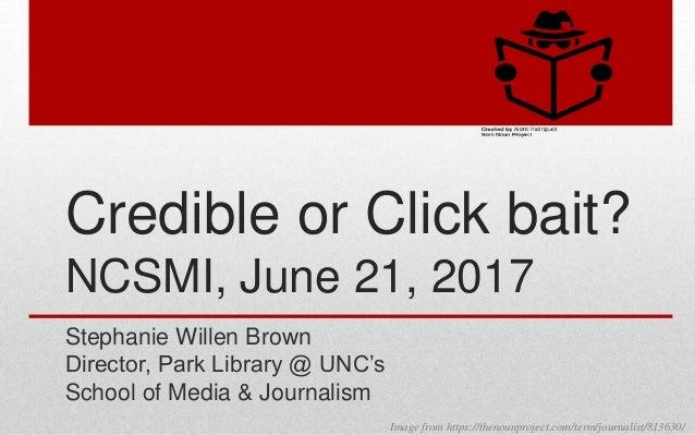 Credible or Click bait? NCSMI, June 21, 2017 Stephanie Willen Brown Director, Park Library @ UNC's School of Media & Journ...