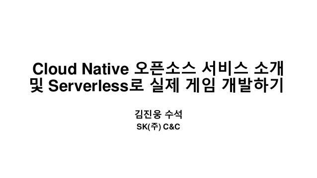Cloud Native 오픈소스 서비스 소개 및 Serverless로 실제 게임 개발하기 김진웅 수석 SK(주) C&C