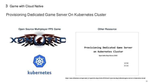 11 3 Game with Cloud Native https://www.slideshare.net/openstack_kr/openinfra-days-korea-2018-track-4-provisioning-dedicat...