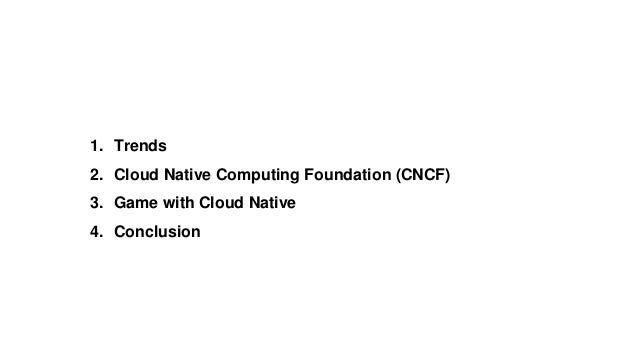 1. Trends 2. Cloud Native Computing Foundation (CNCF) 3. Game with Cloud Native 4. Conclusion