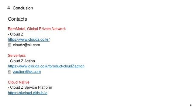 21 Contacts BareMetal, Global Private Network - Cloud Z https://www.cloudz.co.kr/ cloudz@sk.com Serverless - Cloud Z Actio...