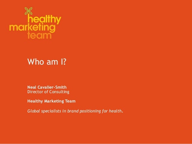 Who am I? Neal Cavalier-Smith Director of Consulting Healthy Marketing Team Global specialists in brand positioning for he...